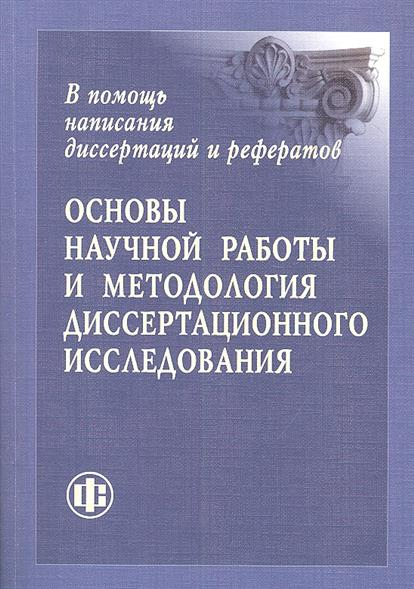 Основы научной работы и методология диссертационного исследования. В помощь написания диссертаций и рефератов
