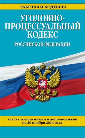 Уголовно-процессуальный кодекс Российской Федерации. Текст с изменениями и дополнениями на 20 ноября 2014 года