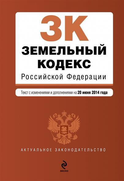 Земельный кодекс Российской Федерации. Текст с изменениями и дополнениями на 20 июня 2014 года