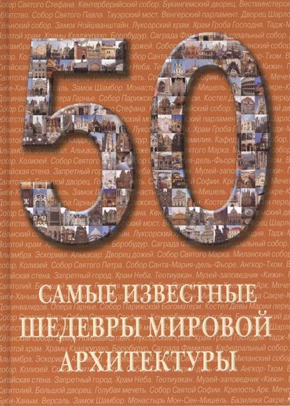 50. Самые известные шедевры мировой архитектуры. Иллюстрированная энциклопедия