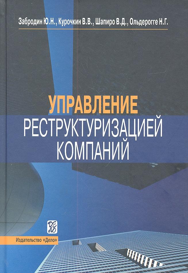 Забродин Ю., Курочкин В., Шапиро В., Ольдерогге Н. Управление реструктуризацией компаний. Справочное пособие