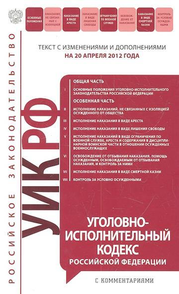 Уголовно-исполнительный кодекс Российской Федерации. Текст с изменениями и дополнениями на 20 апреля 2012 года