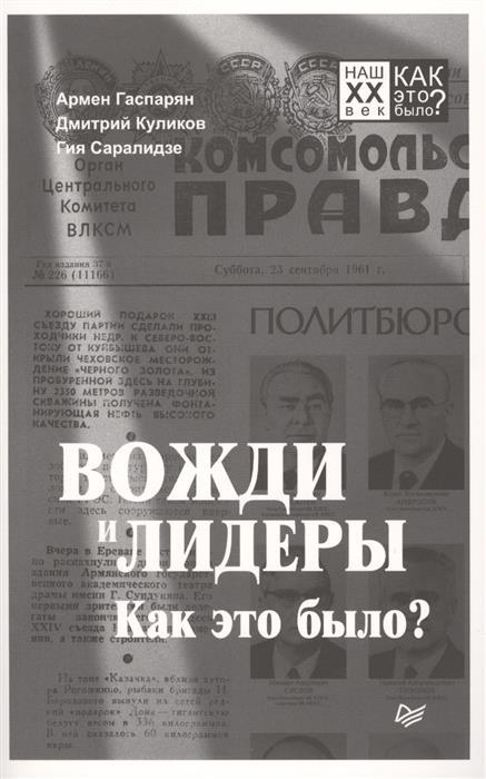 Гаспарян А., Куликов Д., Саралидзе Г. Вожди и лидеры. Как это было? армен гаспарян вожди и лидеры как это было