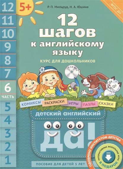 Мильруд Р., Юшина Н. 12 шагов к английскому языку. Курс для дошкольников. Часть 6. Пособие для детей 5 лет с книгой для воспитателей и родителей (+CD)