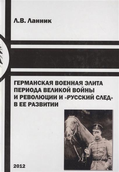 Ланник Л. Германская военная элита периода Великой войны и революции и русский след в ее развитии