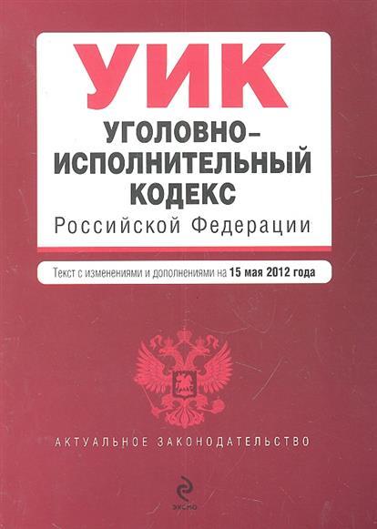Уголовно-исполнительный кодекс Российской Федерации. Текст с изменениями и дополнениями на 15 мая 2012 года