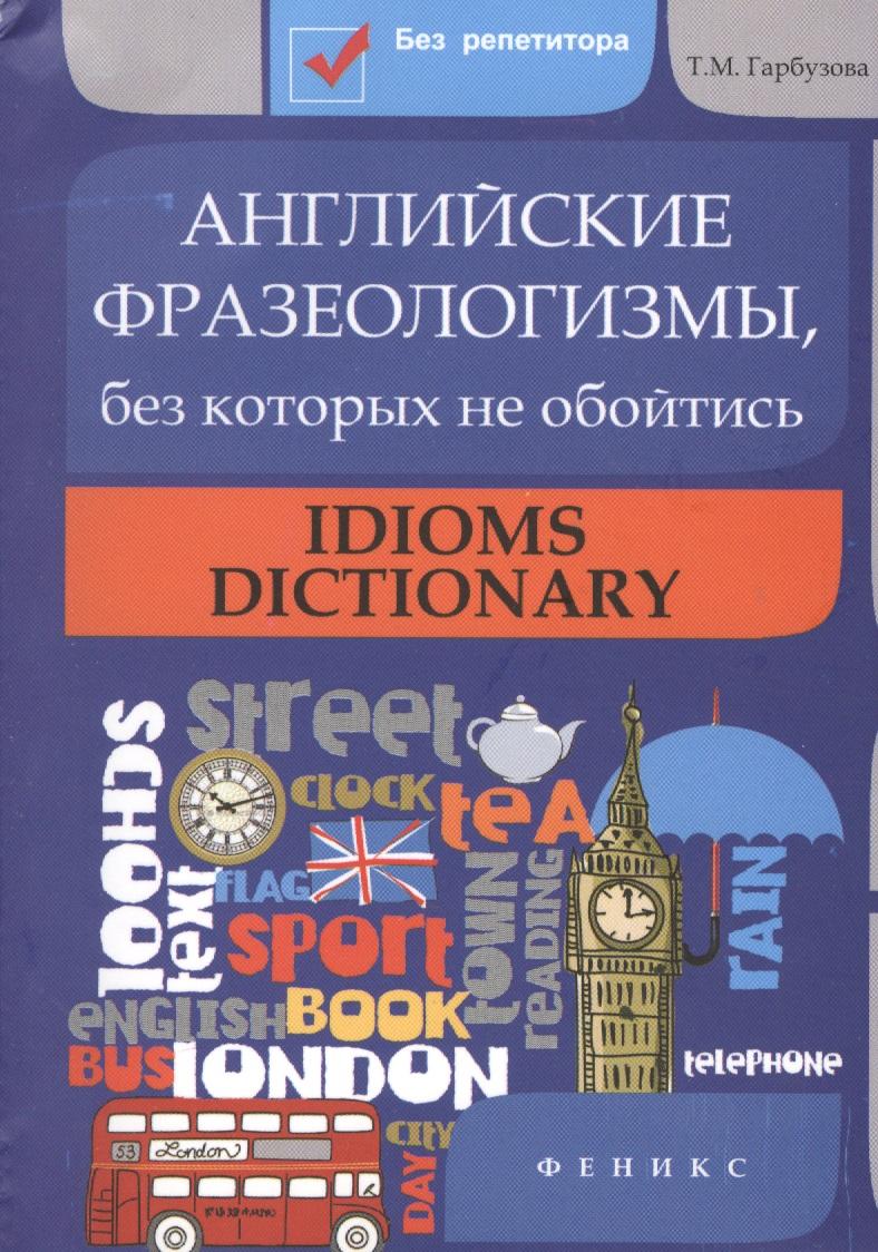 Гарбузова Т. Английские фразеологизмы, без которых не обойтись. Idioms dictionary longman idioms dictionary