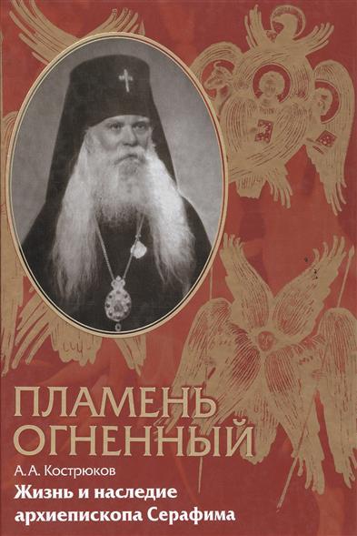 Пламень огненный. Жизнь и наследие архиепископа Серафима (Соболева)