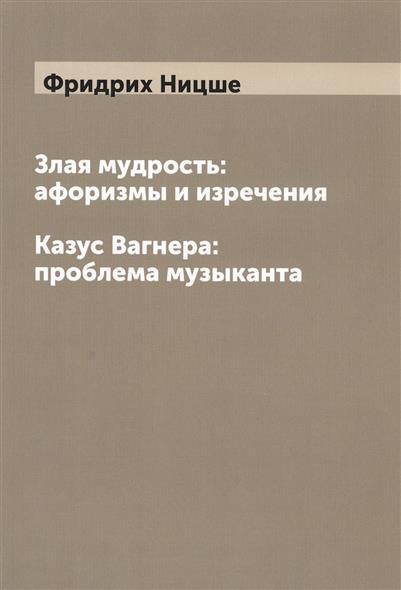 Ницше Ф. Злая мудрость: афоризмы и изречения. Казус Вагнера: проблема музыканта ISBN: 9785519495684 мудрость 1000 летий христианские изречения притчи афоризмы cdmp3