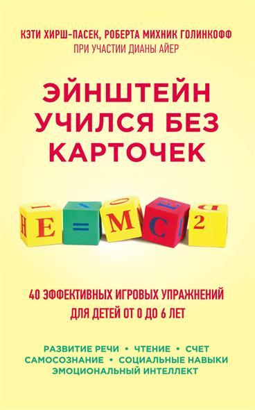Эйнштейн учился без карточек. 40 эффективных игровых упражнений для детей от 0 до 6 лет. Развитие речи, Чтение, счет, самосознание, социальные навыки, эмоциональный интеллект