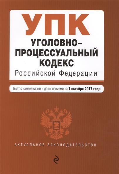 Уголовно-процессуальный кодекс Российской Федерации. Текст с изменениями и дополнениями на 1 октября 2017 года