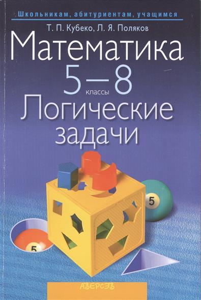 Математика. 5 - 8 классы. Логические задачи. Пособие для учащихся общеобразовательных учреждений с русским языком обучения. 2-е издание