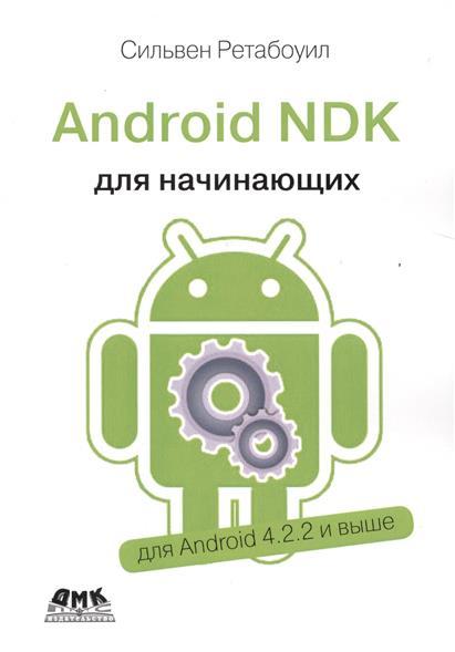 Ретабоуил С. Android NDK. Руководство для начинающих. Откройте доступ к внутренней природе Android и добавьте мощь C/C++ в свои приложения android ndk руководство для начинающих