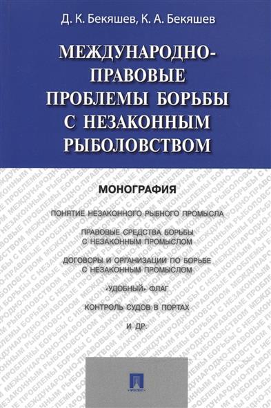 Бекяшев Д., Бекяшев К. Международно-правовые проблемы борьбы с незаконным рыболовством: монография