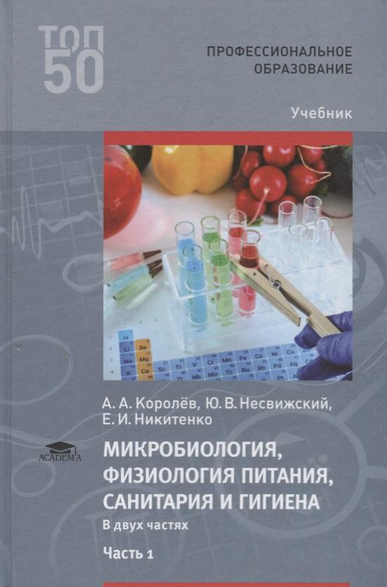 Королев А., Несвижский Ю., Никитенко Е. Микробиология, физиология питания, санитария и гигиена. Учебник. В двух частях. Часть 1