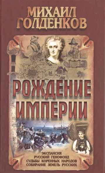 Рождение Империи: экспансия, русский генофонд, судьбы коренных народов, собирание земель русских