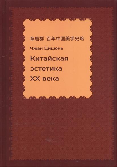 Чжан Цицюнь Китайская эстетика XX века ISBN: 9785906659286 двойной зрачок китайская проза xx xxi века