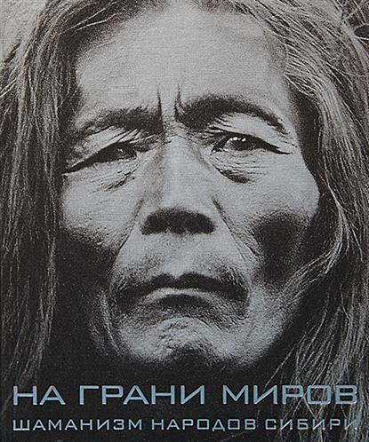 На грани миров: Шаманизм народов Сибири