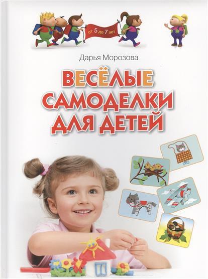 Морозова Д. Веселые самоделки для детей