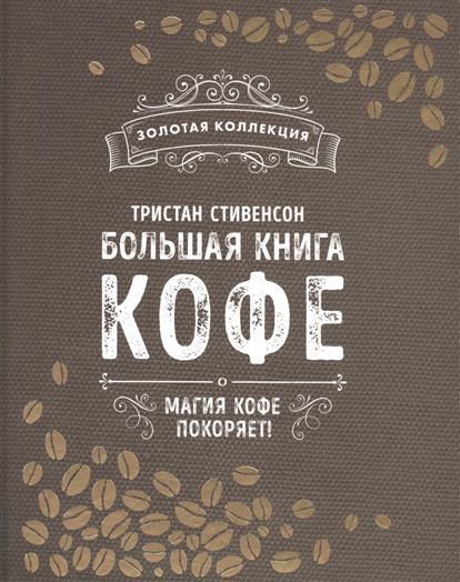 Большая книга кофе. Магия кофе покоряет!