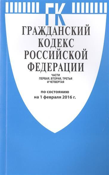 Гражданский кодекс Российской Федерации. Части первая, вторая, третья и четвертая. По состоянию на 1 февраля 2016 г.