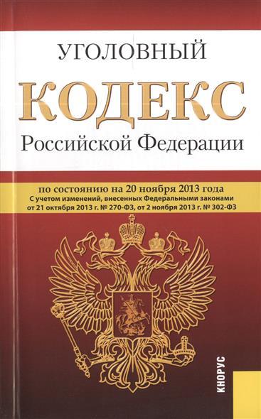Уголовный кодекс Российской Федерации по состоянию на 20 ноября 2013 г. С учетом изменений, внесенных Федеральными законами от 21 октября 2013 г. № 270-ФЗ, от 2 ноября 2013 г. № 302-ФЗ
