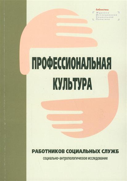 Профессиональная культура работников социальных служб: социально-антропологическое исследование