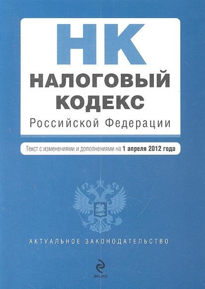 Налоговый кодекс Российской Федерации. Части первая и вторая. Текст с изменениями и дополнениями на 1 апреля 2012 года