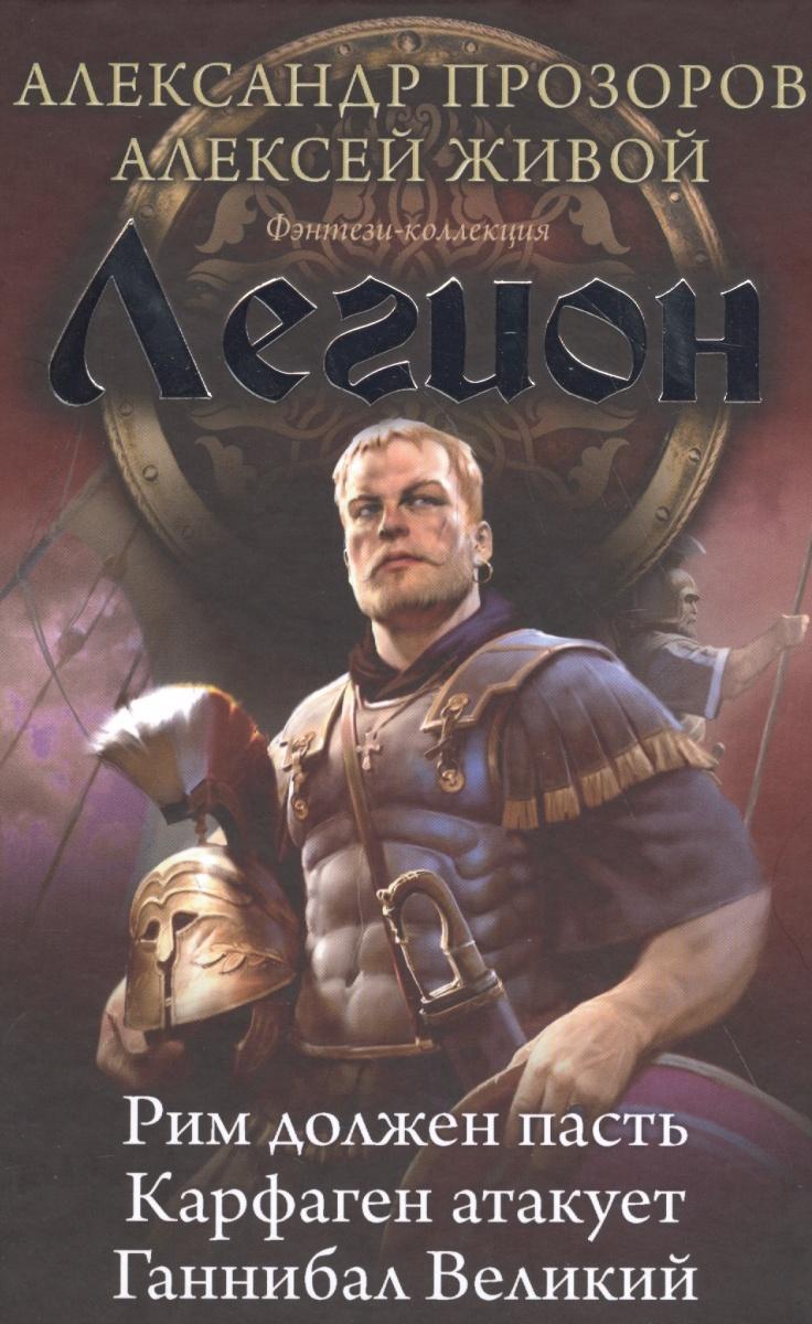Прозоров А., Живой А. Легион. Рим должен пасть. Карфаген атакует. Ганнибал Великий прозоров а сотник донос мертвеца