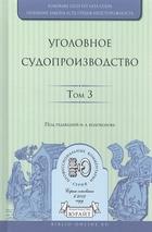 Уголовное судопроизводство. В 3 томах. Том 3. Научно-практическое пособие