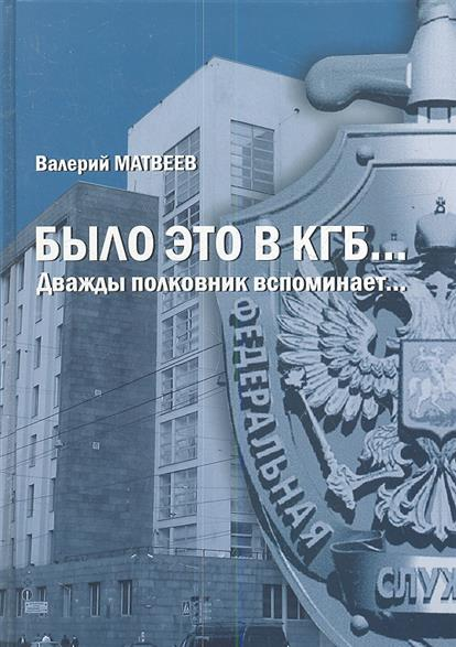 Матвеев В. Было это в КГБ… Дважды полковник вспоминает…