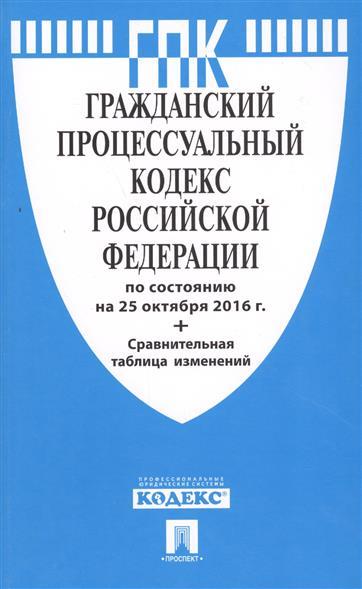 Гражданский процессуальный кодекс Российской Федерации по состоянию на 25 октября 2016 г. + Сравнительная таблица изменений