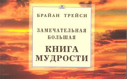 Трейси Б. Замечательная большая книга мудрости трейси б психология продаж