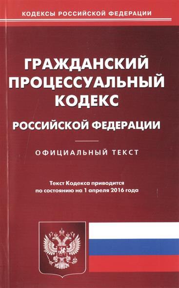 Гражданский процессуальный кодекс Российской Федерации. Официальный текст. Текст Кодекса приводится по состоянию на 1 апреля 2016 года