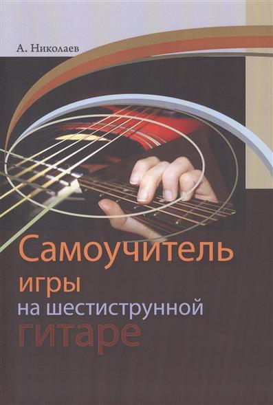 Николаев А. Самоучитель игры на шестиструнной гитаре агеев д самоучитель игры на шестиструнной гитаре