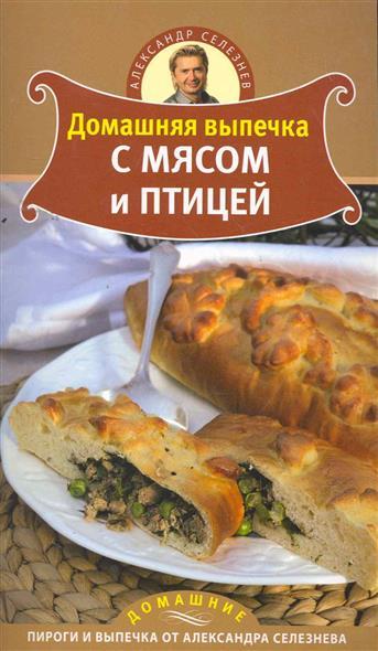 селезнев а праздничная выпечка простые рецепты Селезнев А. Домашняя выпечка с мясом и птицей