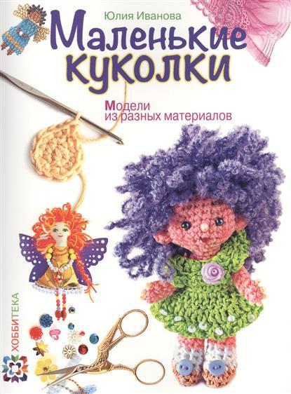 Иванова Ю. Маленькие куколки. Модели из разных материалов ISBN: 9785462015199 иванова ю дерево для всех