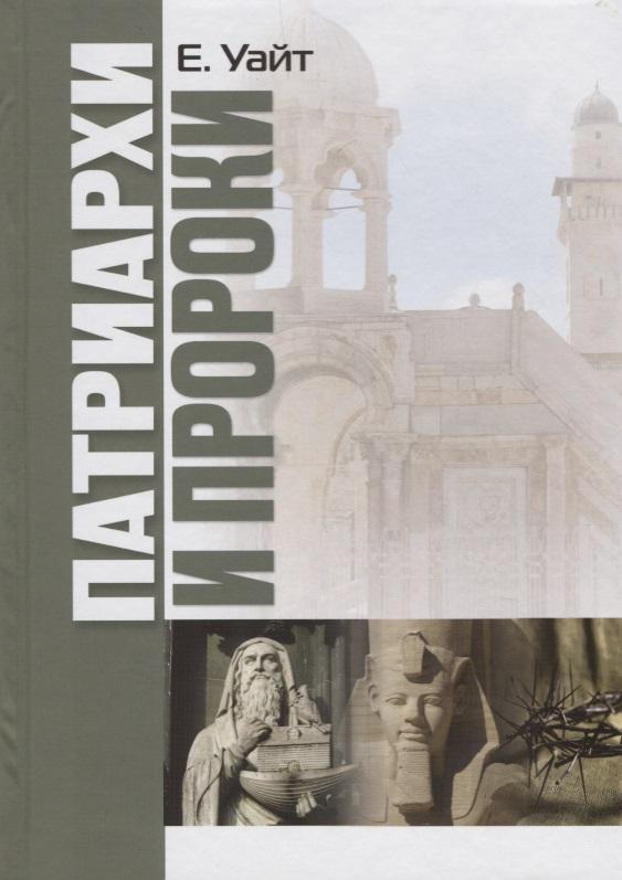 Уайт Е. Патриархи и пророки ISBN: 9785868476495 вангерин у патриархи цари пророки
