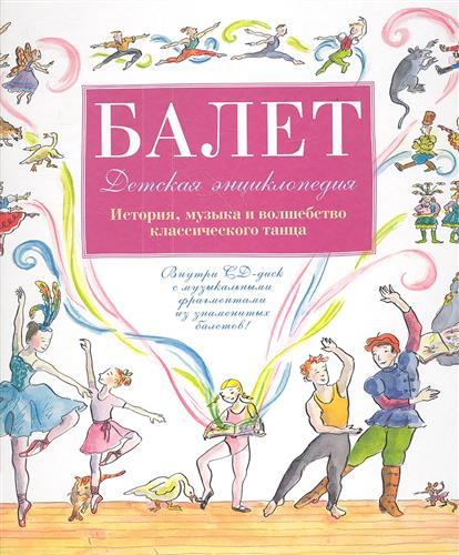 Балет. Детская энциклопедия. История, музыка и волшебство классического танца (+CD)