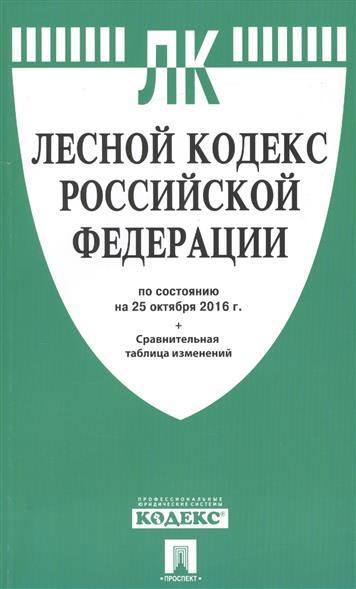Лесной кодекс Российской Федерации по состоянию на 25 октября 2016 года + сравнительная таблица изменений