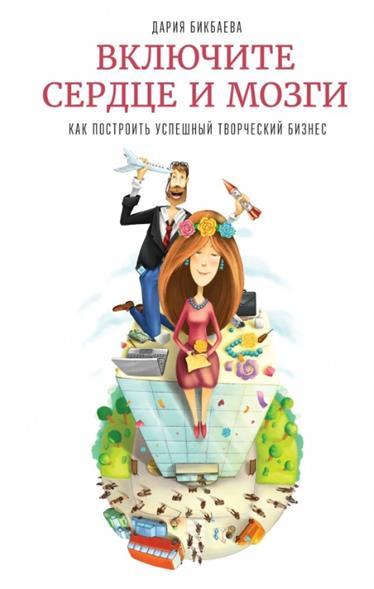Бикбаева Д. Включите сердце и мозги. Как построить успешный творческий бизнес ISBN: 9785000574560