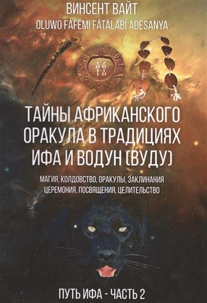 Тайны Африканского оракула традиций ИФА и Водун (ВУДУ).Теория, практика и метафизика древних йоруба. Путь ИФА. Книга 2