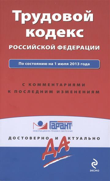 Трудовой кодекс Российской Федерации. По состоянию на 1 июля 2013 года: с комментариями к последним изменениям