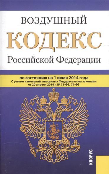 Воздушный кодекс Российской Федерации. По состоянию на 1 июля 2014 г. С учетом изменений, внесенных Федеральными законами от 20 апреля 2014 г. № 73-ФЗ, 79-ФЗ