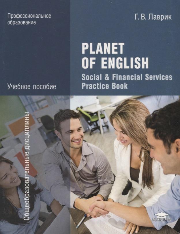 Лаврик Г. Planet of English. Social & Financial Services Practice Book. Учебное пособие english grammar practice учебное пособие