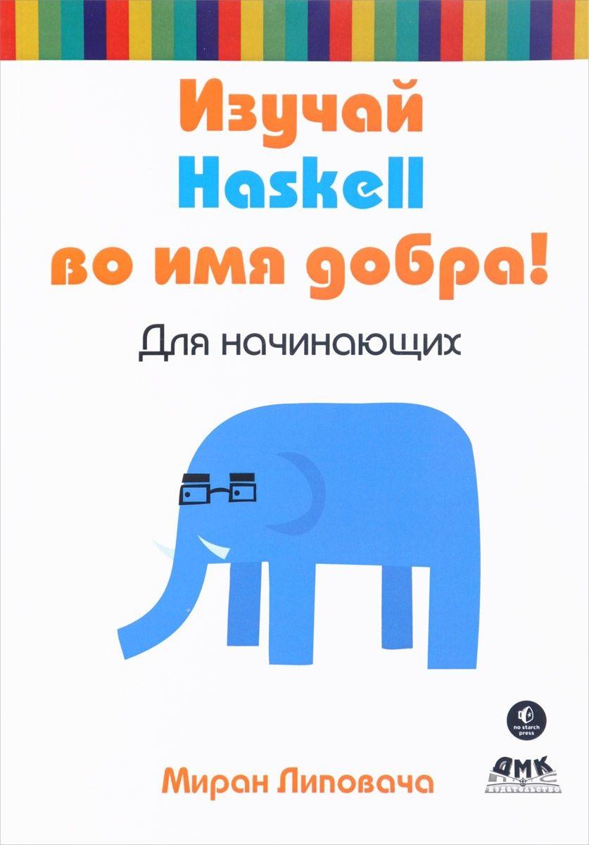 Липовача М. Изучай Haskell во имя добра! питер изучаем haskell библиотека программиста