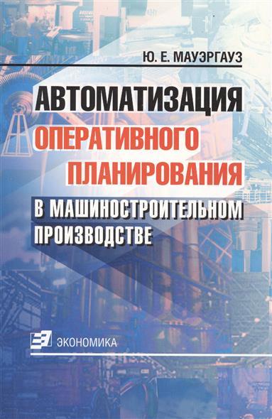 Книга Автоматизация оперативного планиров. в машиностроит. производстве. Мауэргауз Ю.
