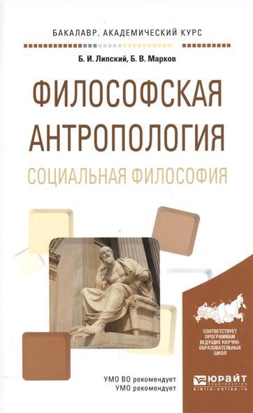 Липский Б., Марков Б. Философская антропология. Социальная философия. Учебное пособие для академического бакалавриата