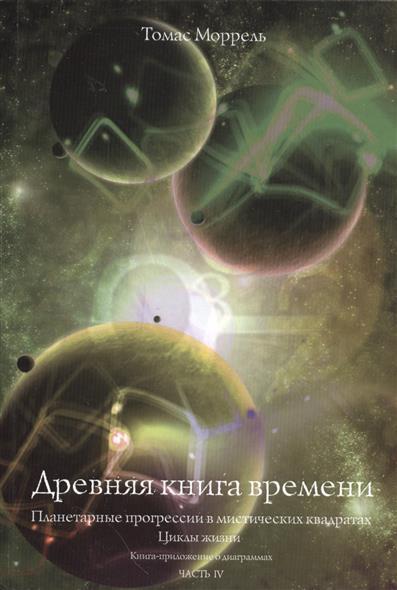 Древняя книга времени. Часть IV. Планетарные прогрессии в мистических квадратах. Циклы жизни. Книга-приложение о диаграммах