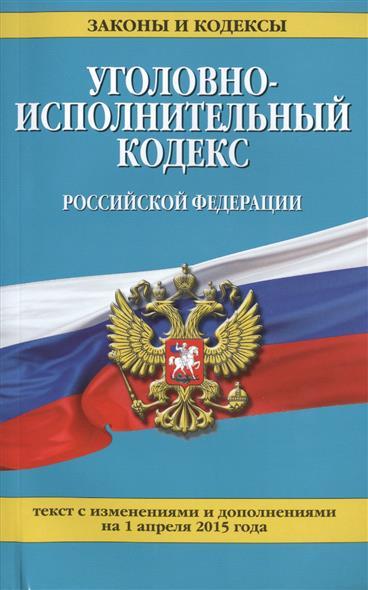 Уголовно-исполнительный кодекс Российской Федерации. Текст с изменениями и дополнениями на 1 апреля 2015 года